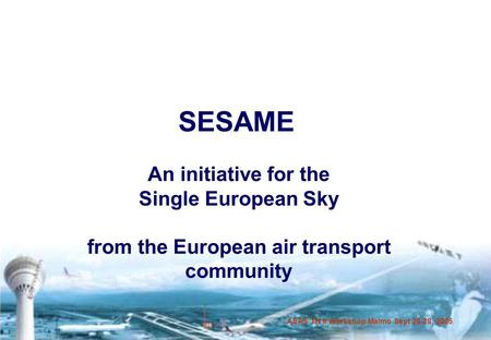 ASAS TN II Workshop Malmö Sept 26-28, 2005 SESAME An initiative for the Single European Sky from the European air transport community.