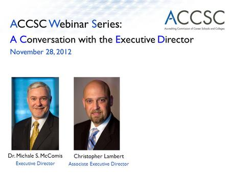 ACCSC Webinar Series: A Conversation with the Executive Director November 28, 2012 Dr. Michale S. McComis Executive Director Christopher Lambert Associate.