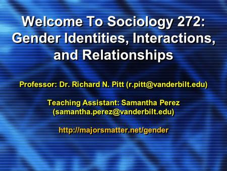 Welcome To Sociology 272: Gender Identities, Interactions, and Relationships Professor: Dr. Richard N. Pitt Teaching Assistant: