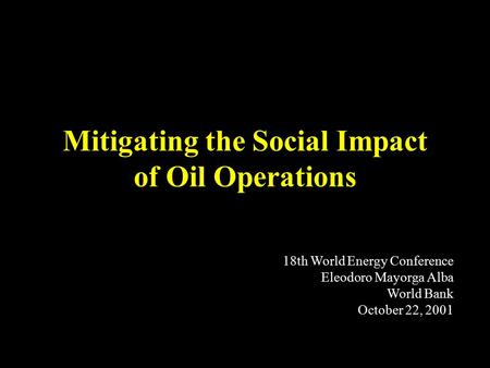 Mitigating the Social Impact of Oil Operations 18th World Energy Conference Eleodoro Mayorga Alba World Bank October 22, 2001.