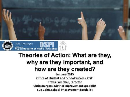 Theories of Action: What are they, why are they important, and how are they created? January 2015 Office of Student and School Success, OSPI Travis Campbell,