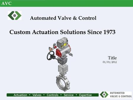 Actuation ▪ Valves ▪ Controls ▪ Service ▪ Expertise Custom Actuation Solutions Since 1973 Title 01/01/2012 Automated Valve & Control AVC.