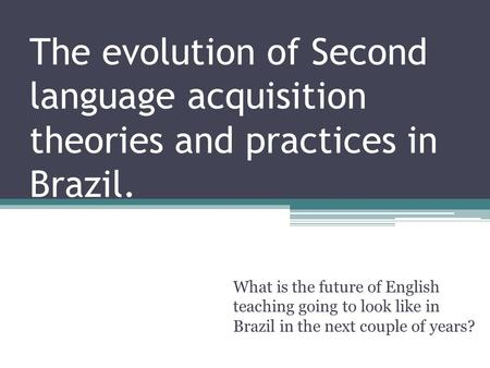 The evolution of Second language acquisition theories and practices in Brazil. What is the future of English teaching going to look like in Brazil in the.