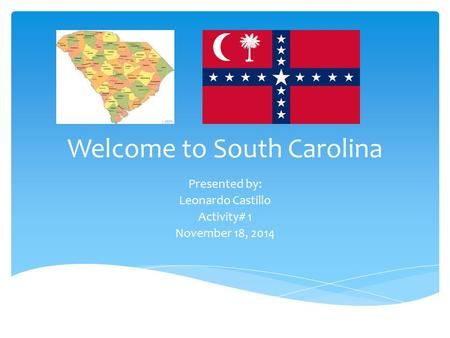 Welcome to South Carolina Presented by: Leonardo Castillo Activity# 1 November 18, 2014.
