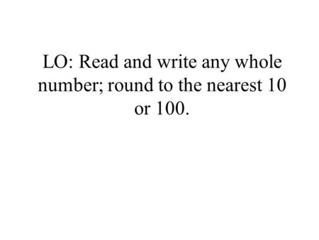 LO: Read and write any whole number; round to the nearest 10 or 100.