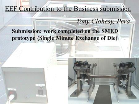 EEF Contribution to the Business submission Tony Clohesy, Pera Tony Clohesy, Pera Submission: work completed on the SMED prototype (Single Minute Exchange.