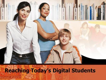Reaching Today's Digital Students. Digital Students: Who They Are and How They Learn Today's students are different from students 15 years ago. They learn.