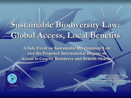 Sustainable Biodiversity Law: Global Access, Local Benefits Marie-Claire Cordonier Segger, Director Jorge Cabrera, Lead Counsel Kathryn Garforth, Research.