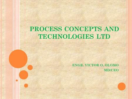 PROCESS CONCEPTS AND TECHNOLOGIES LTD ENGR. VICTOR O. OLOMO MD/CEO.