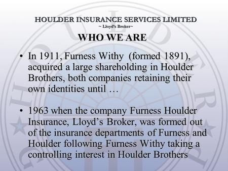 WHO WE ARE In 1911, Furness Withy (formed 1891), acquired a large shareholding in Houlder Brothers, both companies retaining their own identities until.