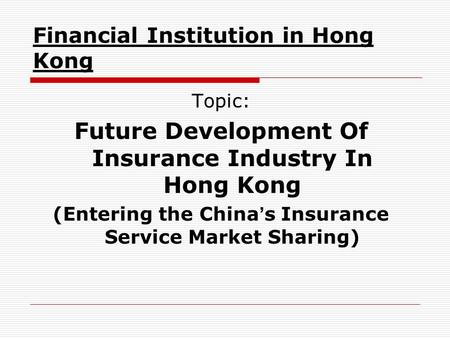 Financial Institution in Hong Kong Topic: Future Development Of Insurance Industry In Hong Kong (Entering the China ' s Insurance Service Market Sharing)