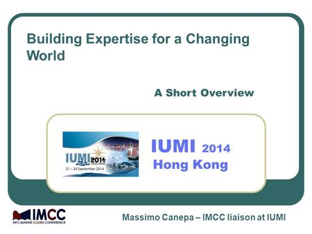 IUMI 2014 Hong Kong A Short Overview Building Expertise for a Changing World Massimo Canepa – IMCC liaison at IUMI.