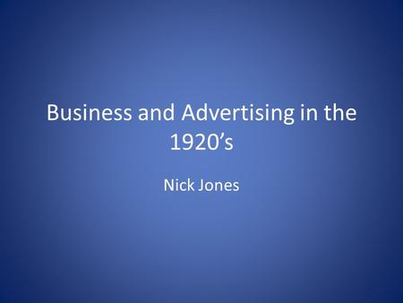 Business and Advertising in the 1920's Nick Jones.