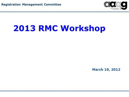 Registration Management Committee 2013 RMC Workshop March 19, 2012.