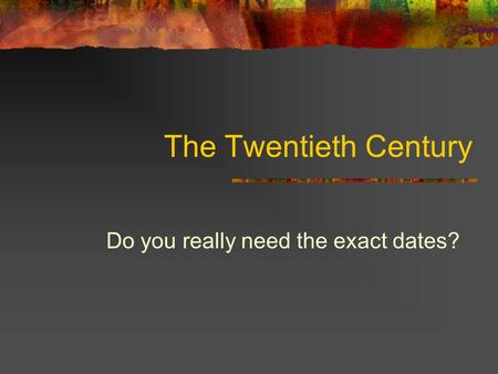 The Twentieth Century Do you really need the exact dates?