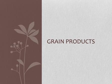 GRAIN PRODUCTS. Nutrition All Grain Products Have: Carbohydrates Incomplete protein Whole grains are good sources of: Fiber Complex carbohydrates B vitamins.