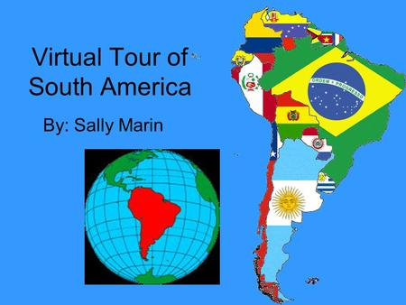 Virtual Tour of South America By: Sally Marin. PERUPERU Capital: Lima Flag Of Peru Language: Spanish Major industry: Mining of Metals.