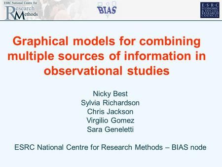 Graphical models for combining multiple sources of information in observational studies Nicky Best Sylvia Richardson Chris Jackson Virgilio Gomez Sara.