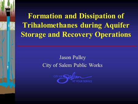 Formation and Dissipation of Trihalomethanes during Aquifer Storage and Recovery Operations Jason Pulley City of Salem Public Works.