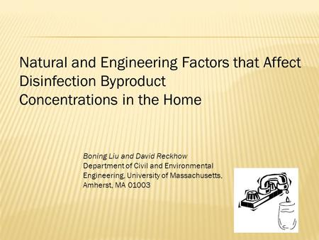 Natural and Engineering Factors that Affect Disinfection Byproduct Concentrations in the Home Boning Liu and David Reckhow Department of Civil and Environmental.