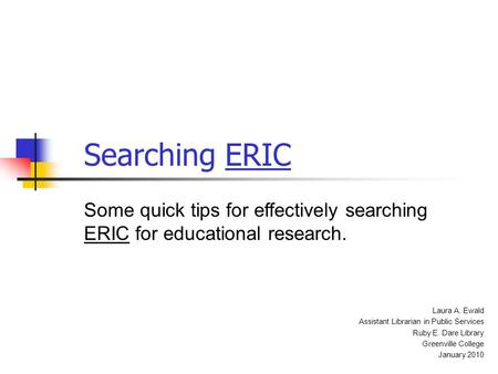 Searching ERIC Some quick tips for effectively searching ERIC for educational research. Laura A. Ewald Assistant Librarian in Public Services Ruby E. Dare.