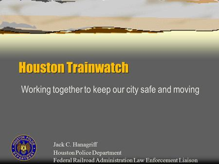 Houston Trainwatch Working together to keep our city safe and moving Jack C. Hanagriff Houston Police Department Federal Railroad Administration Law Enforcement.