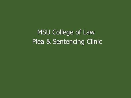 MSU College of Law Plea & Sentencing Clinic Plea & Sentencing Clinic.