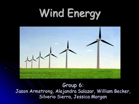 Wind Energy Group 6: Jason Armstrong, Alejandra Salazar, William Becker, Silverio Sierra, Jessica Morgan.