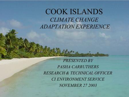 COOK ISLANDS CLIMATE CHANGE ADAPTATION EXPERIENCE PRESENTED BY PASHA CARRUTHERS RESEARCH & TECHNICAL OFFICER CI ENVIRONMENT SERVICE NOVEMBER 27 2003.