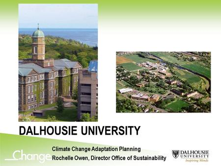 DALHOUSIE UNIVERSITY Climate Change Adaptation Planning Rochelle Owen, Director Office of Sustainability.