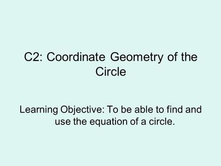 C2: Coordinate Geometry of the Circle Learning Objective: To be able to find and use the equation of a circle.