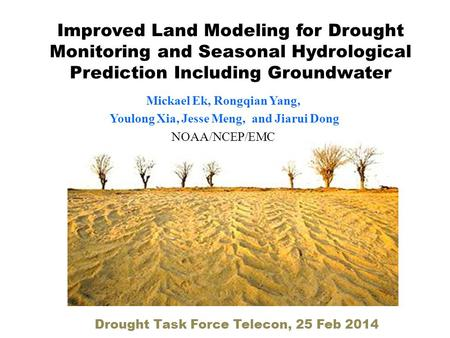 Improved Land Modeling for Drought Monitoring and Seasonal Hydrological Prediction Including Groundwater Mickael Ek, Rongqian Yang, Youlong Xia, Jesse.
