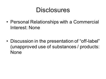 "Disclosures Personal Relationships with a Commercial Interest: None Discussion in the presentation of ""off-label"" (unapproved use of substances / products:"