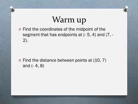 Warm up O Find the coordinates of the midpoint of the segment that has endpoints at (- 5, 4) and (7, - 2). O Find the distance between points at (10,
