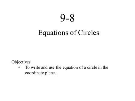 9-8 Equations of Circles Objectives: To write and use the equation of a circle in the coordinate plane.