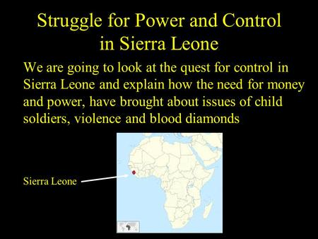 Struggle for Power and Control in Sierra Leone We are going to look at the quest for control in Sierra Leone and explain how the need for money and power,