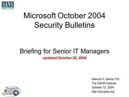 Microsoft October 2004 Security Bulletins Briefing for Senior IT Managers updated October 20, 2004 Marcus H. Sachs, P.E. The SANS Institute October 12,