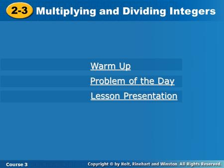 2-3 Multiplying and Dividing Integers Course 3 Warm Up Warm Up Problem of the Day Problem of the Day Lesson Presentation Lesson Presentation.