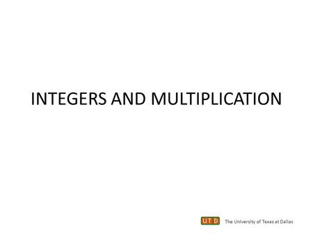 INTEGERS AND MULTIPLICATION The University of Texas at Dallas.