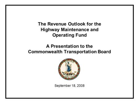 The Revenue Outlook for the Highway Maintenance and Operating Fund A Presentation to the Commonwealth Transportation Board September 18, 2008.