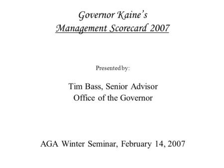 Governor Kaine's Management Scorecard 2007 Presented by: Tim Bass, Senior Advisor Office of the Governor AGA Winter Seminar, February 14, 2007.