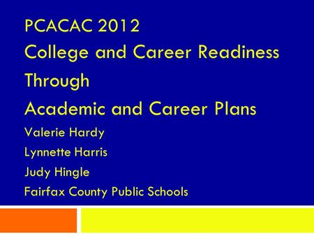 PCACAC 2012 College and Career Readiness Through Academic and Career Plans Valerie Hardy Lynnette Harris Judy Hingle Fairfax County Public Schools.
