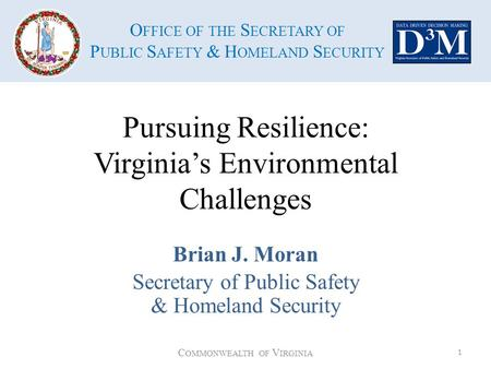 O FFICE OF THE S ECRETARY OF P UBLIC S AFETY & H OMELAND S ECURITY Pursuing Resilience: Virginia's Environmental Challenges Brian J. Moran Secretary of.