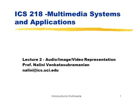 Introduction to Multimedia1 ICS 218 -Multimedia Systems and Applications Lecture 2 - Audio/Image/Video Representation Prof. Nalini Venkatasubramanian