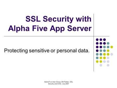 Alpha Five User Group, Bill Parker, SSL Security and WAS, July 2007 SSL Security with Alpha Five App Server Protecting sensitive or personal data.