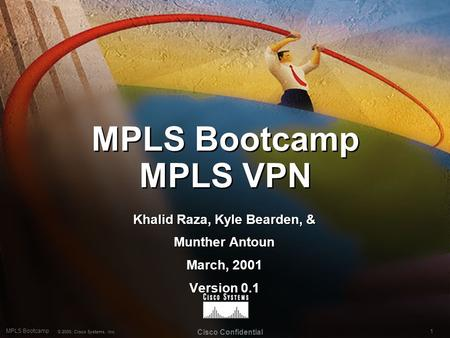 1 MPLS Bootcamp © 2000, Cisco Systems, Inc. Cisco Confidential MPLS Bootcamp MPLS VPN Khalid Raza, Kyle Bearden, & Munther Antoun March, 2001 Version 0.1.