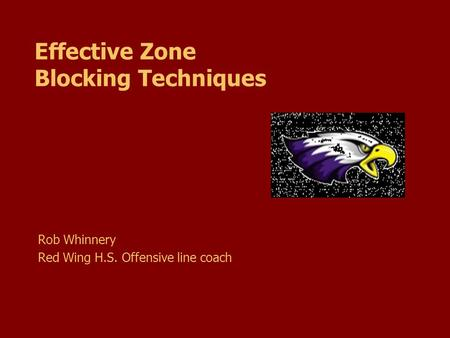 Effective Zone Blocking Techniques Rob Whinnery Red Wing H.S. Offensive line coach.