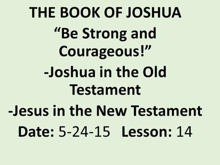 "THE BOOK OF JOSHUA ""Be Strong and Courageous!"" -Joshua in the Old Testament -Jesus in the New Testament Date: 5-24-15 Lesson: 14."