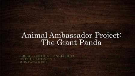 Animal Ambassador Project: The Giant Panda SOCIAL JUSTICE + ENGLISH 12 UNIT 1.2 ACTIVITY 2 MONTANA KISH.
