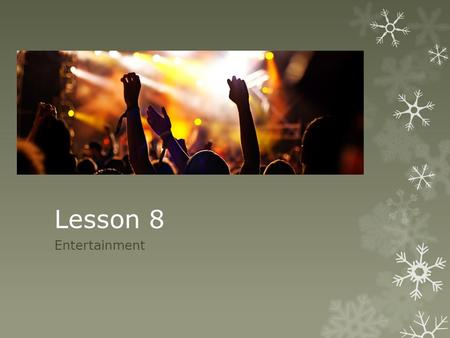 Lesson 8 Entertainment. What do you want to do? a. Concert b. Music Festival c. Ice Skating Show d. Movie e. Hockey Game f. Dance Competition g. UFC Fight.